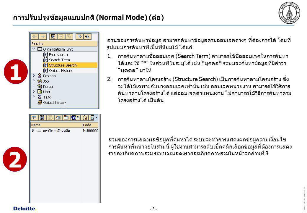- 4 - Deloitte Consulting Southeast Asia ส่วนของการแสดงรายละเอียดภาพรวม เมื่อผู้ใช้งานดับเบิ้ลคลิกเลือกข้อมูลจากหน้าจอส่วนที่ 2 ระบบ จะแสดงรายละเอียดภาพรวมของข้อมูลที่ต้องการในหน้าจอส่วนนี้ ผู้ใช้งานสามารถดับเบิ้ลคลิกเลือก ข้อมูลที่ต้องการแสดงรายละเอียดทั้งหมด ระบบจะแสดงรายละเอียดทั้งหมดของข้อมูลที่เลือกใน หน้าจอส่วนที่ 4 การปรับปรุงข้อมูลแบบปกติ (Normal Mode) (ต่อ) 3
