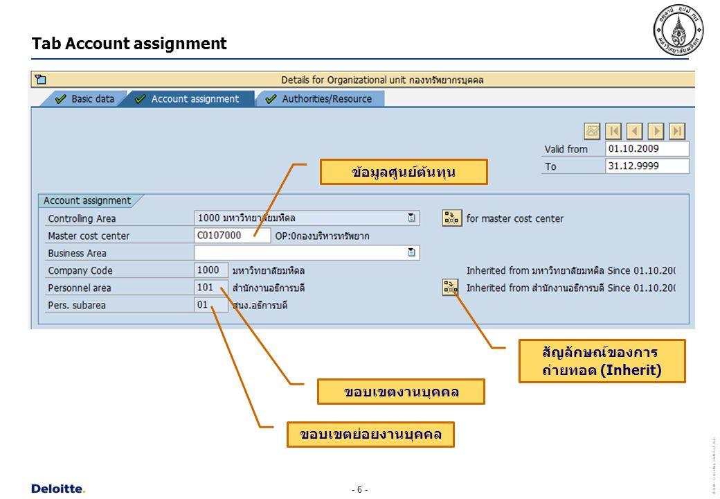 - 6 - Deloitte Consulting Southeast Asia Tab Account assignment ข้อมูลศูนย์ต้นทุน ขอบเขตงานบุคคล ขอบเขตย่อยงานบุคคล สัญลักษณ์ของการ ถ่ายทอด (Inherit)