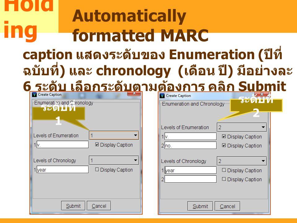 MARC caption แสดงระดับของ Enumeration ( ปีที่ ฉบับที่ ) และ chronology ( เดือน ปี ) มีอย่างละ 6 ระดับ เลือกระดับตามต้องการ คลิก Submit Hold ing Automa