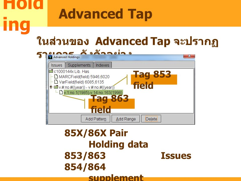MARC ในส่วนของ Advanced Tap จะปรากฏ รายการ ดังตัวอย่าง Hold ing Advanced Tap Tag 853 field Tag 863 field 85X/86X Pair Holding data 853/863Issues 854/8