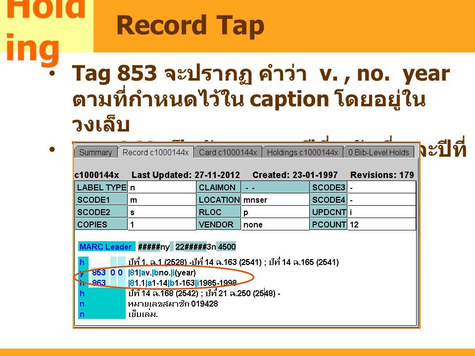 MARC Tag 853 จะปรากฏ คำว่า v., no. year ตามที่กำหนดไว้ใน caption โดยอยู่ใน วงเล็บ Tag 863 เป็นตัวเลขของปีที่ ฉบับที่ และปีที่ Hold ing Record Tap