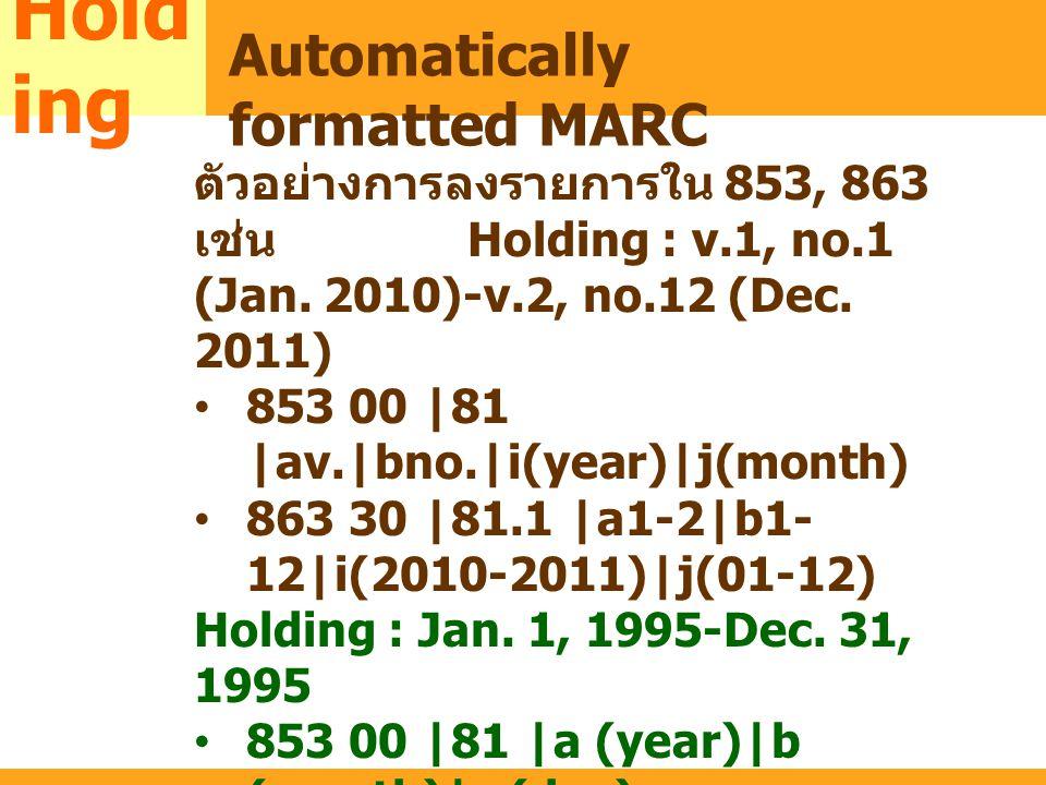 MARC ตัวอย่างการลงรายการใน 853, 863 เช่น Holding : v.1, no.1 (Jan. 2010)-v.2, no.12 (Dec. 2011) 853 00 |81 |av.|bno.|i(year)|j(month) 863 30 |81.1 |a1