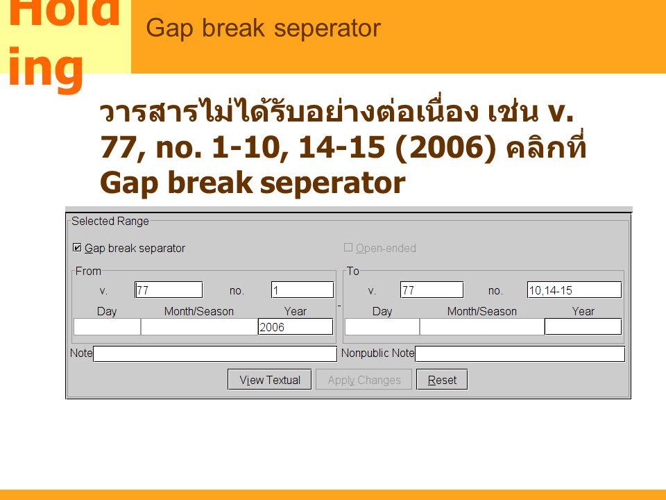 MARC วารสารไม่ได้รับอย่างต่อเนื่อง เช่น v. 77, no. 1-10, 14-15 (2006) คลิกที่ Gap break seperator Hold ing Gap break seperator