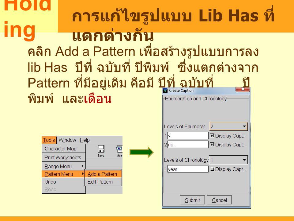 MARC Hold ing การแก้ไขรูปแบบ Lib Has ที่ แตกต่างกัน คลิก Add a Pattern เพื่อสร้างรูปแบบการลง lib Has ปีที่ ฉบับที่ ปีพิมพ์ ซึ่งแตกต่างจาก Pattern ที่ม