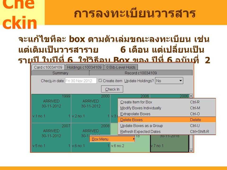 MARC Che ckin การลงทะเบียนวารสาร จะแก้ไขทีละ box ตามตัวเล่มขณะลงทะเบียน เช่น แต่เดิมเป็นวารสาราย 6 เดือน แต่เปลี่ยนเป็น รายปี ในปีที่ 6 ใช้วิธีลบ Box