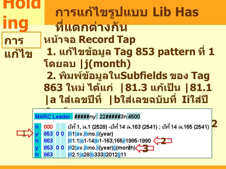 MARC Hold ing การแก้ไขรูปแบบ Lib Has ที่แตกต่างกัน การ แก้ไข หน้าจอ Record Tap 1. แก้ไขข้อมูล Tag 853 pattern ที่ 1 โดยลบ |j(month) 2. พิมพ์ข้อมูลใน S