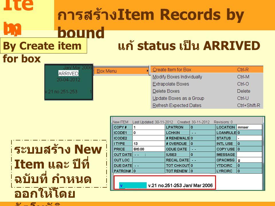 MARC Ite m การสร้าง Item Records by bound แก้ status เป็น ARRIVED by bound By Create item for box ระบบสร้าง New Item และ ปีที่ ฉบับที่ กำหนด ออกให้โดย อัตโนมัติ