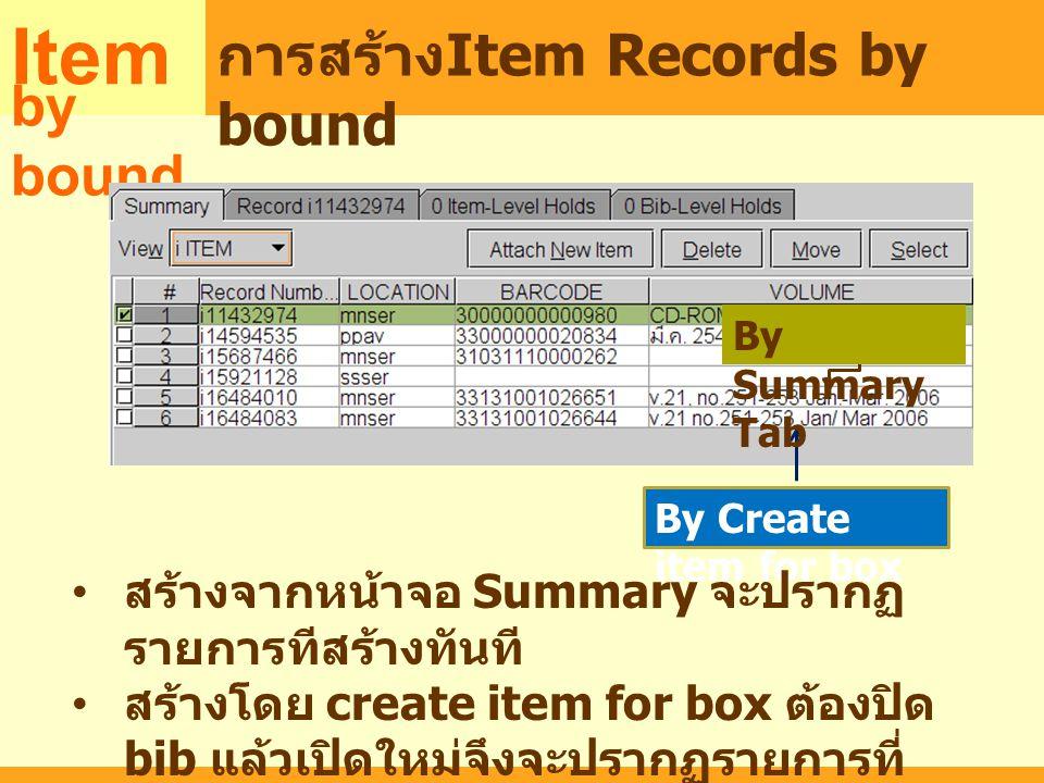 แ MARC Item การสร้าง Item Records by bound by bound By Create item for box By Summary Tab สร้างจากหน้าจอ Summary จะปรากฏ รายการทีสร้างทันที สร้างโดย c