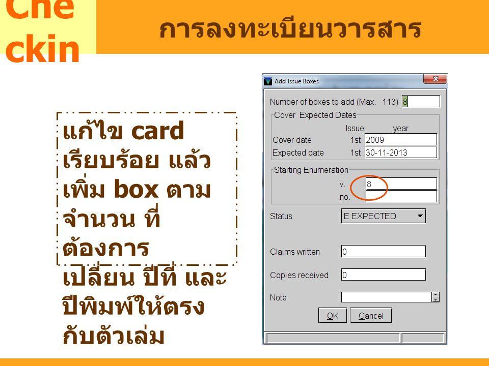 MARC Che ckin การลงทะเบียนวารสาร แก้ไข card เรียบร้อย แล้ว เพิ่ม box ตาม จำนวน ที่ ต้องการ เปลี่ยน ปีที่ และ ปีพิมพ์ให้ตรง กับตัวเล่ม