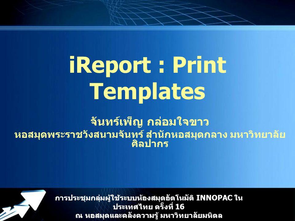 Powerpoint Templates iReport : Print Templates จันทร์เพ็ญ กล่อมใจขาว หอสมุดพระราชวังสนามจันทร์ สำนักหอสมุดกลาง มหาวิทยาลัย ศิลปากร การประชุมกลุ่มผู้ใช้ระบบห้องสมุดอัตโนมัติ INNOPAC ใน ประเทศไทย ครั้งที่ 16 ณ หอสมุดและคลังความรู้ มหาวิทยาลัยมหิดล