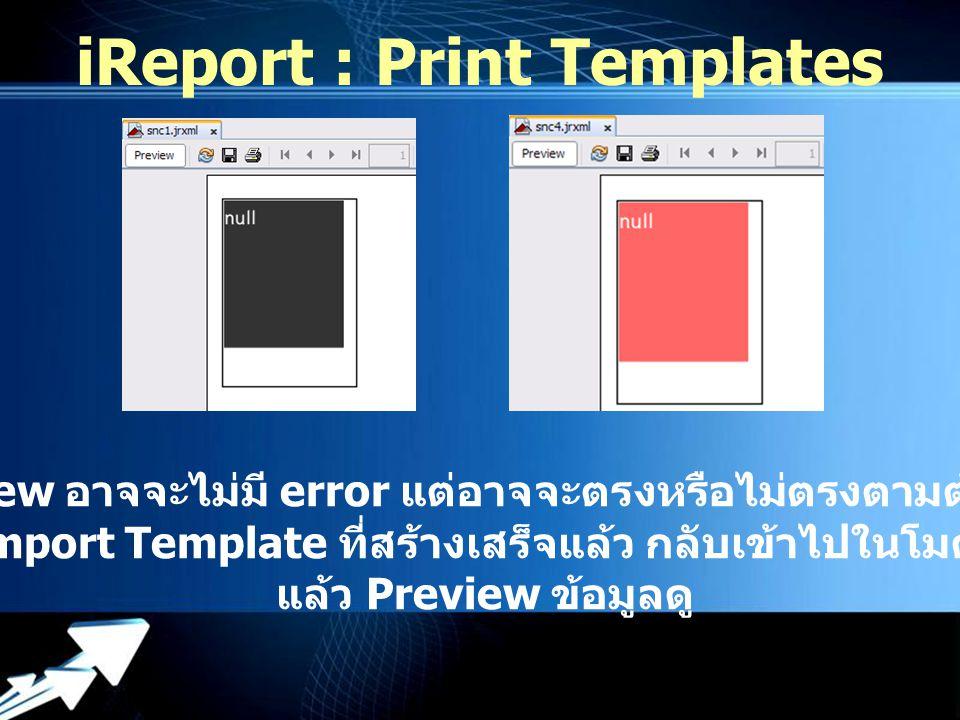 Powerpoint Templates iReport : Print Templates การ preview อาจจะไม่มี error แต่อาจจะตรงหรือไม่ตรงตามต้องการก็ได้ ต้อง Import Template ที่สร้างเสร็จแล้ว กลับเข้าไปในโมดูลก่อน แล้ว Preview ข้อมูลดู