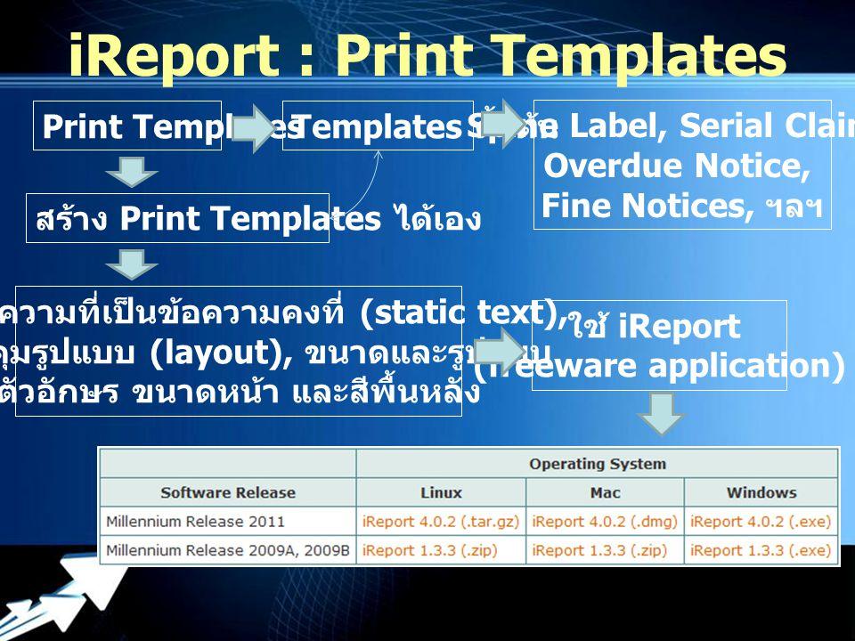 Powerpoint Templates iReport : Print Templates Print Templates Templates ตั้งต้น Spine Label, Serial Claim, Overdue Notice, Fine Notices, ฯลฯ สร้าง Print Templates ได้เอง ระบุข้อความที่เป็นข้อความคงที่ (static text), ควบคุมรูปแบบ (layout), ขนาดและรูปแบบ ตัวอักษร ขนาดหน้า และสีพื้นหลัง ใช้ iReport (freeware application)