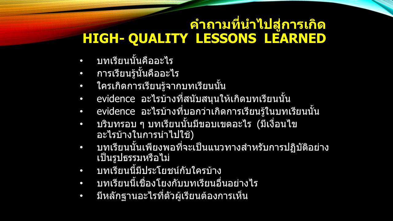 คำถามที่นำไปสู่การเกิด HIGH- QUALITY LESSONS LEARNED บทเรียนนั้นคืออะไร การเรียนรู้นั้นคืออะไร ใครเกิดการเรียนรู้จากบทเรียนนั้น evidence อะไรบ้างที่สนับสนุนให้เกิดบทเรียนนั้น evidence อะไรบ้างที่บอกว่าเกิดการเรียนรู้ในบทเรียนนั้น บริบทรอบ ๆ บทเรียนนั้นมีขอบเขตอะไร (มีเงื่อนไข อะไรบ้างในการนำไปใช้) บทเรียนนั้นเพียงพอที่จะเป็นแนวทางสำหรับการปฏิบัติอย่าง เป็นรูปธรรมหรือไม่ บทเรียนนี้มีประโยชน์กับใครบ้าง บทเรียนนี้เชื่องโยงกับบทเรียนอื่นอย่างไร มีหลักฐานอะไรที่ตัวผู้เรียนต้องการเห็น