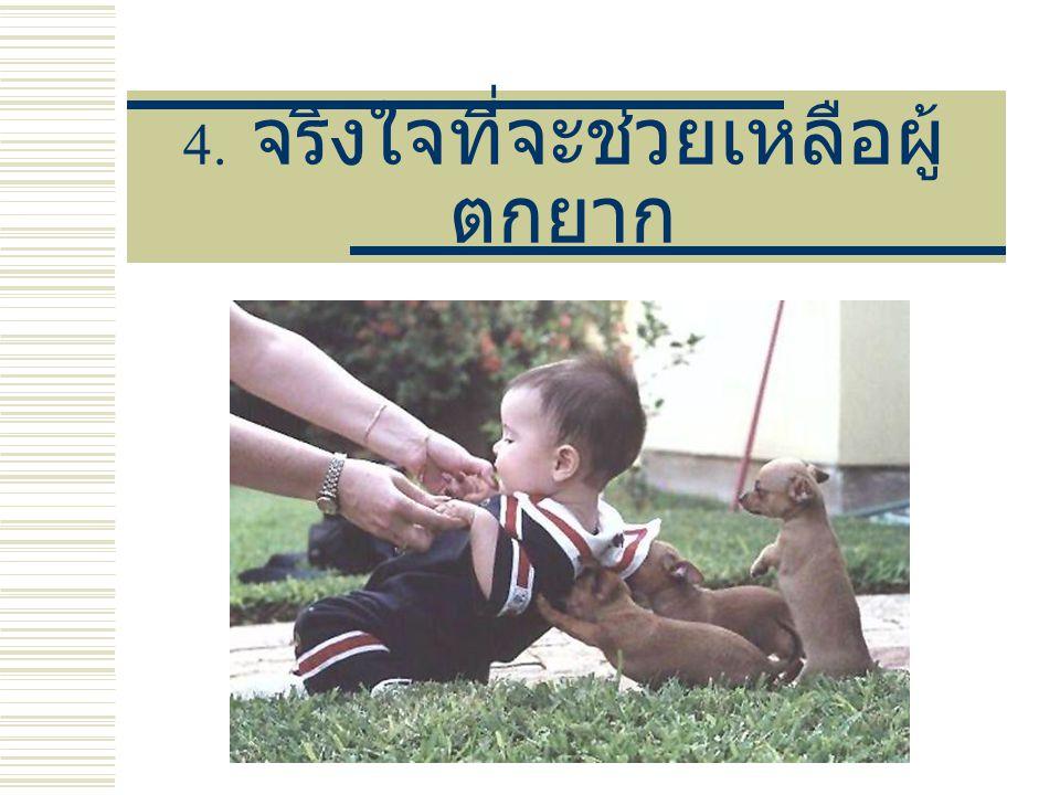 4. จริงใจที่จะช่วยเหลือผู้ ตกยาก