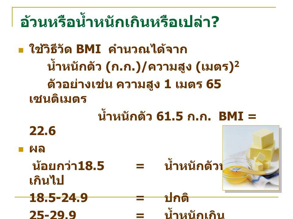 อ้วนหรือน้ำหนักเกินหรือเปล่า? ใช้วิธีวัด BMI คำนวณได้จาก น้ำหนักตัว ( ก. ก.)/ ความสูง ( เมตร ) 2 ตัวอย่างเช่น ความสูง 1 เมตร 65 เซนติเมตร น้ำหนักตัว 6
