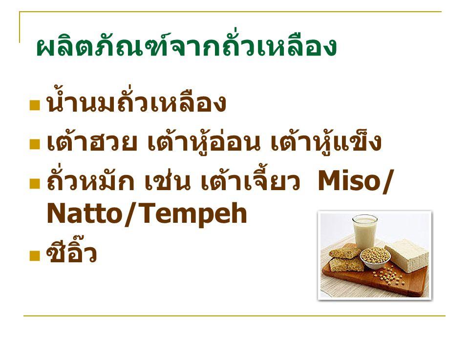 ผลิตภัณฑ์จากถั่วเหลือง น้ำนมถั่วเหลือง เต้าฮวย เต้าหู้อ่อน เต้าหู้แข็ง ถั่วหมัก เช่น เต้าเจี้ยว Miso/ Natto/Tempeh ซีอิ๊ว