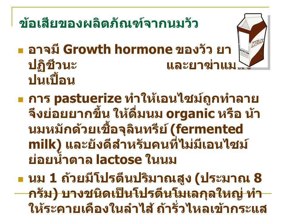 ข้อเสียของผลิตภัณฑ์จากนมวัว อาจมี Growth hormone ของวัว ยา ปฏิชีวนะ และยาฆ่าแมลง ปนเปื้อน การ pastuerize ทำให้เอนไซม์ถูกทำลาย จึงย่อยยากขึ้น ให้ดื่มนม