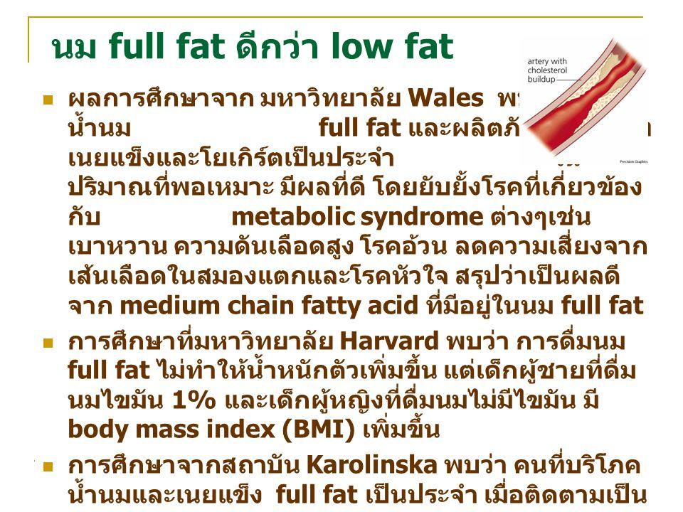 นม full fat ดีกว่า low fat ผลการศึกษาจาก มหาวิทยาลัย Wales พบว่า การดื่ม น้ำนม full fat และผลิตภัณฑ์ประเภท เนยแข็งและโยเกิร์ตเป็นประจำ ใน ปริมาณที่พอเ