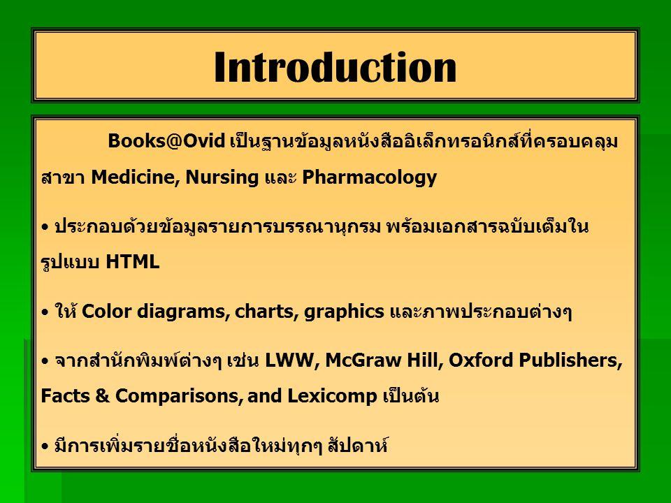 Books@Ovid เป็นฐานข้อมูลหนังสืออิเล็กทรอนิกส์ที่ครอบคลุม สาขา Medicine, Nursing และ Pharmacology ประกอบด้วยข้อมูลรายการบรรณานุกรม พร้อมเอกสารฉบับเต็มใน รูปแบบ HTML ให้ Color diagrams, charts, graphics และภาพประกอบต่างๆ จากสำนักพิมพ์ต่างๆ เช่น LWW, McGraw Hill, Oxford Publishers, Facts & Comparisons, and Lexicomp เป็นต้น มีการเพิ่มรายชื่อหนังสือใหม่ทุกๆ สัปดาห์ Introduction