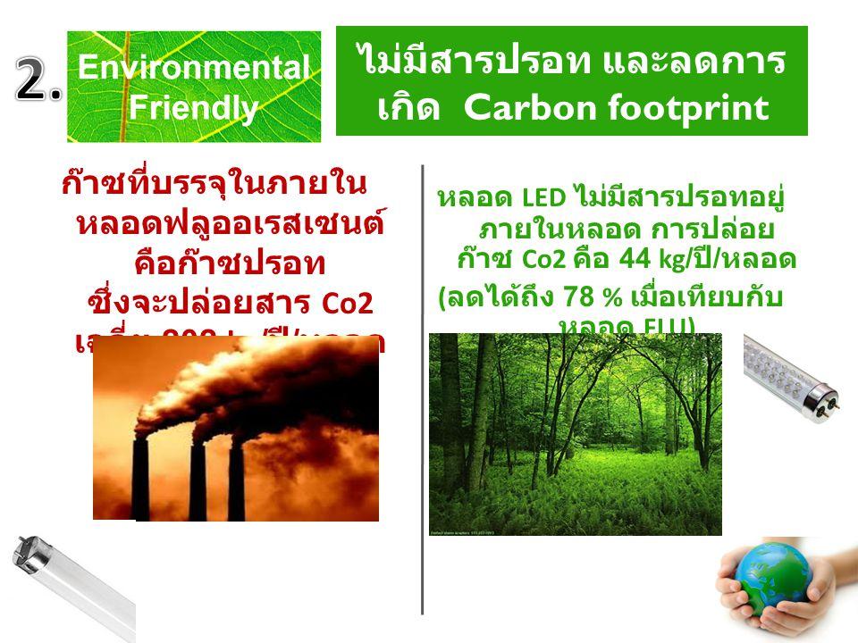No mercury and reduce Carbon footprint ก๊าซที่บรรจุในภายใน หลอดฟลูออเรสเซนต์ คือก๊าซปรอท ซึ่งจะปล่อยสาร Co2 เฉลี่ย 202 kg/ ปี / หลอด หลอด LED ไม่มีสารปรอทอยู่ ภายในหลอด การปล่อย ก๊าซ Co2 คือ 44 kg/ ปี / หลอด ( ลดได้ถึง 78 % เมื่อเทียบกับ หลอด FLU) ไม่มีสารปรอท และลดการ เกิด Carbon footprint