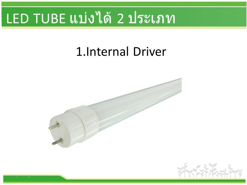 LED TUBE แบ่งได้ 2 ประเภท 1.Internal Driver
