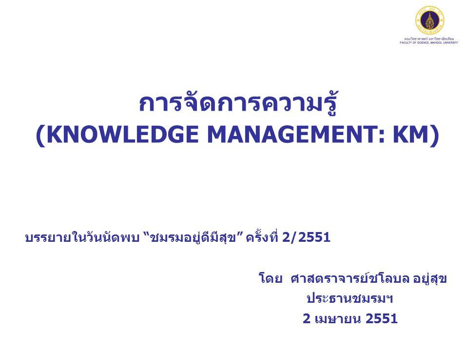 การจัดการความรู้ (KNOWLEDGE MANAGEMENT: KM) บรรยายในวันนัดพบ ชมรมอยู่ดีมีสุข ครั้งที่ 2/2551 โดย ศาสตราจารย์ชโลบล อยู่สุข ประธานชมรมฯ 2 เมษายน 2551