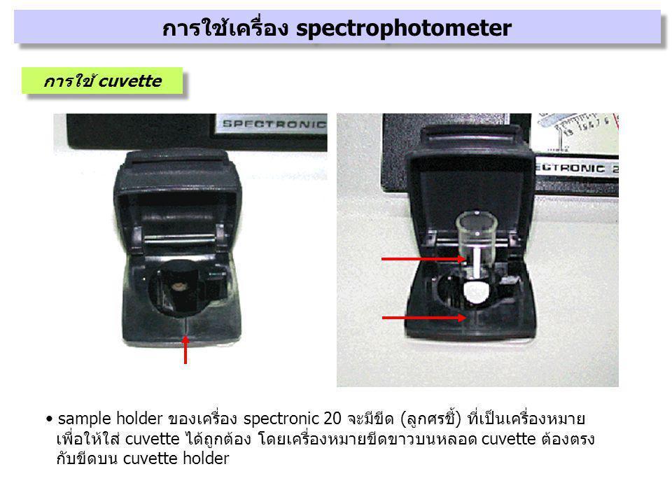 sample holder ของเครื่อง spectronic 20 จะมีขีด (ลูกศรชี้) ที่เป็นเครื่องหมาย เพื่อให้ใส่ cuvette ได้ถูกต้อง โดยเครื่องหมายขีดขาวบนหลอด cuvette ต้องตรง