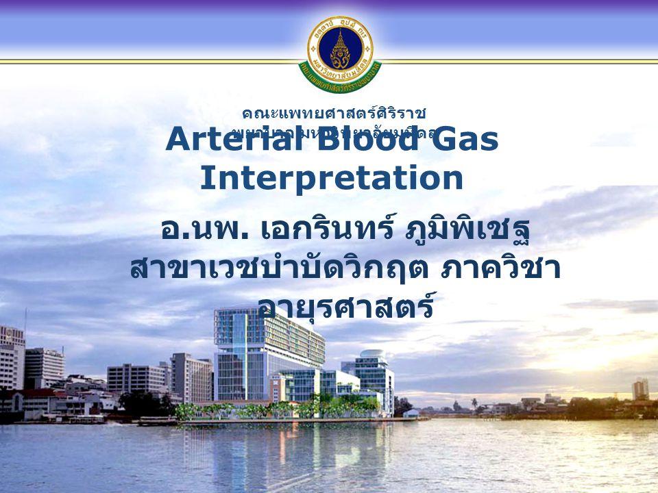 คณะแพทยศาสตร์ศิริราช พยาบาล มหาวิทยาลัยมหิดล Arterial Blood Gas Interpretation อ. นพ. เอกรินทร์ ภูมิพิเชฐ สาขาเวชบำบัดวิกฤต ภาควิชา อายุรศาสตร์