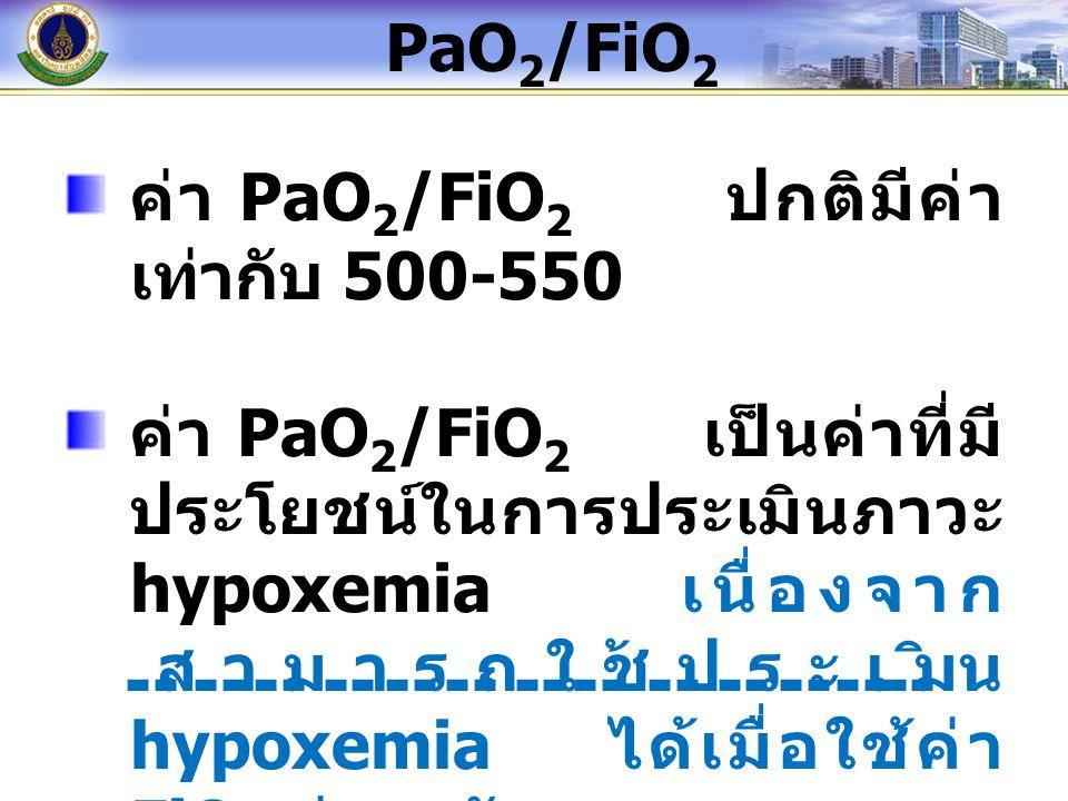 ค่า PaO 2 /FiO 2 ปกติมีค่า เท่ากับ 500-550 ค่า PaO 2 /FiO 2 เป็นค่าที่มี ประโยชน์ในการประเมินภาวะ hypoxemia เนื่องจาก สามารถใช้ประเมิน hypoxemia ได้เมื่อใช้ค่า FiO 2 ต่างๆ กัน PaO 2 /FiO 2