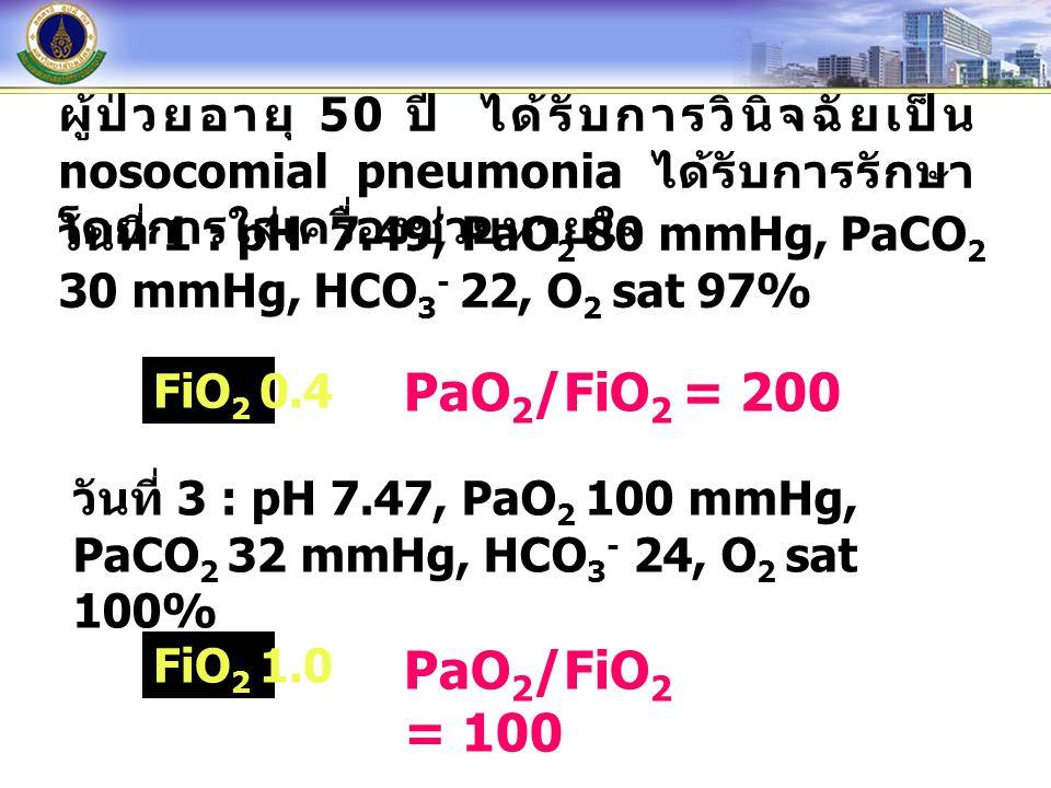 ผู้ป่วยอายุ 50 ปี ได้รับการวินิจฉัยเป็น nosocomial pneumonia ได้รับการรักษา โดยการใส่เครื่องช่วยหายใจ วันที่ 1 : pH 7.49, PaO 2 80 mmHg, PaCO 2 30 mmH