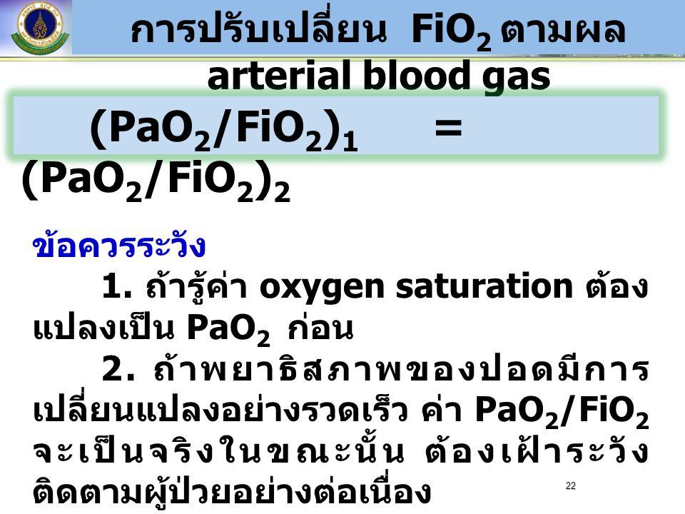 การปรับเปลี่ยน FiO 2 ตามผล arterial blood gas (PaO 2 /FiO 2 ) 1 = (PaO 2 /FiO 2 ) 2 ข้อควรระวัง 1. ถ้ารู้ค่า oxygen saturation ต้อง แปลงเป็น PaO 2 ก่อ