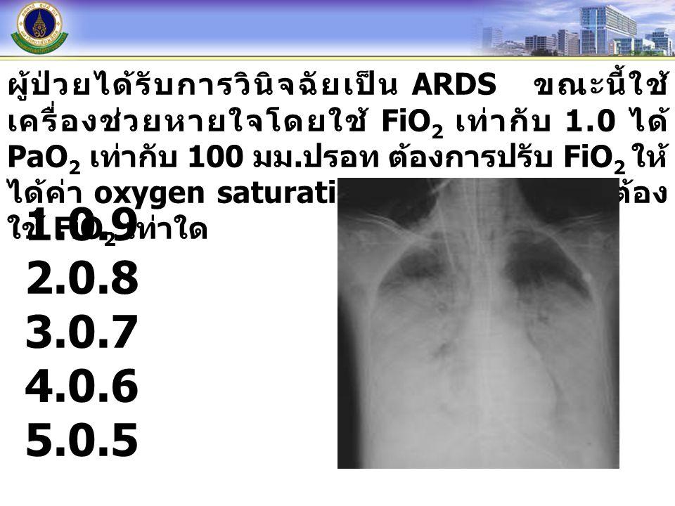 ผู้ป่วยได้รับการวินิจฉัยเป็น ARDS ขณะนี้ใช้ เครื่องช่วยหายใจโดยใช้ FiO 2 เท่ากับ 1.0 ได้ PaO 2 เท่ากับ 100 มม. ปรอท ต้องการปรับ FiO 2 ให้ ได้ค่า oxyge