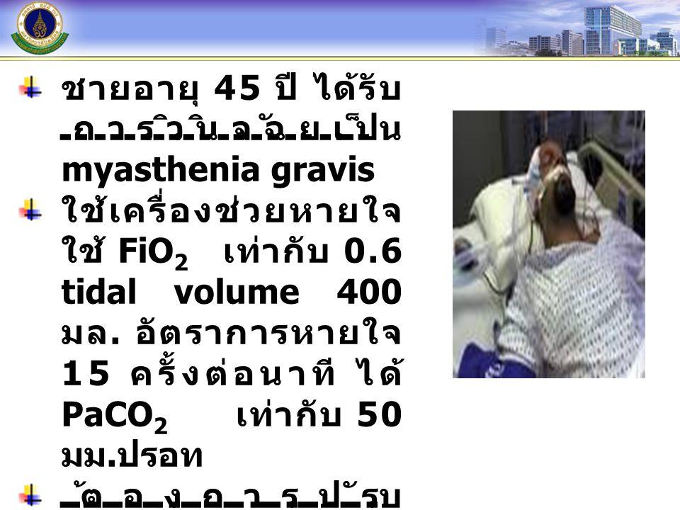 ชายอายุ 45 ปี ได้รับ การวินิจฉัยเป็น myasthenia gravis ใช้เครื่องช่วยหายใจ ใช้ FiO 2 เท่ากับ 0.6 tidal volume 400 มล. อัตราการหายใจ 15 ครั้งต่อนาที ได