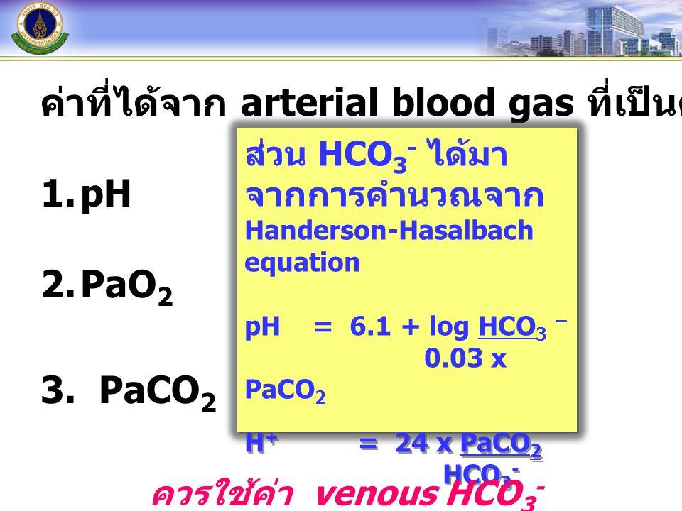 ค่าที่ได้จาก arterial blood gas ที่เป็นค่าที่วัดได้โดยตรง 1.pH 2.PaO 2 3. PaCO 2 ส่วน HCO 3 - ได้มา จากการคำนวณจาก Handerson-Hasalbach equation pH= 6.