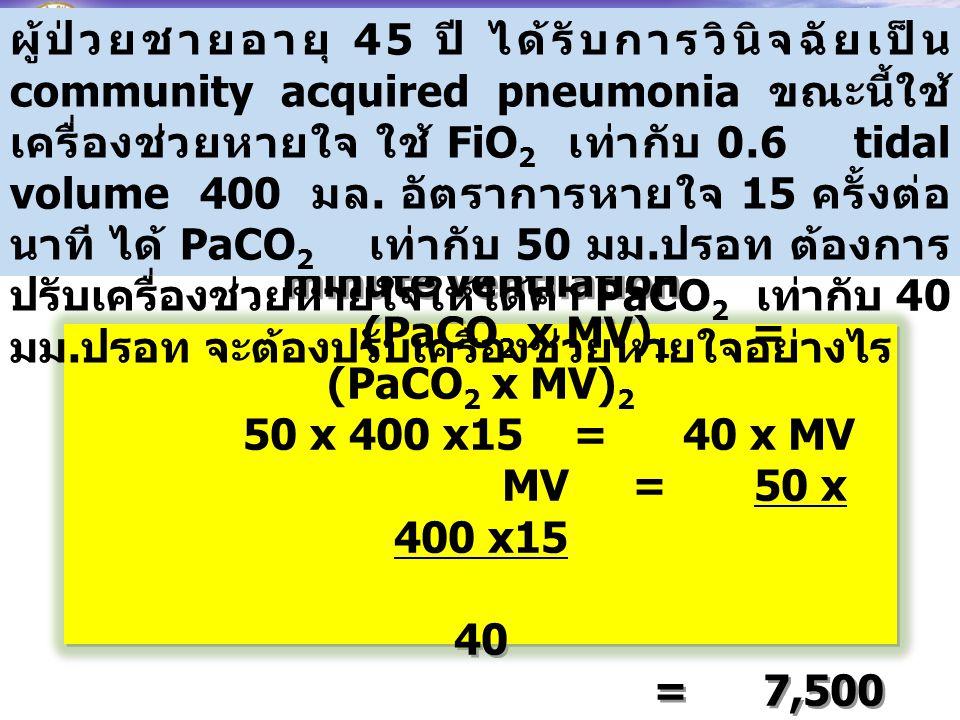 จากความสัมพันธ์ระหว่าง PaCO 2 และ minute ventilation (PaCO 2 x MV) 1 = (PaCO 2 x MV) 2 50 x 400 x15 = 40 x MV MV = 50 x 400 x15 40 = 7,500 มล. (7.5 ลิ