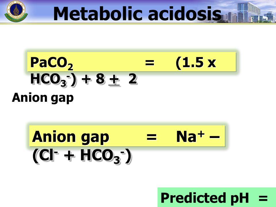 PaCO 2 = (1.5 x HCO 3 - ) + 8 + 2 Anion gap Anion gap = Na + – (Cl - + HCO 3 - ) Predicted pH = 7.PaCO 2 Metabolic acidosis