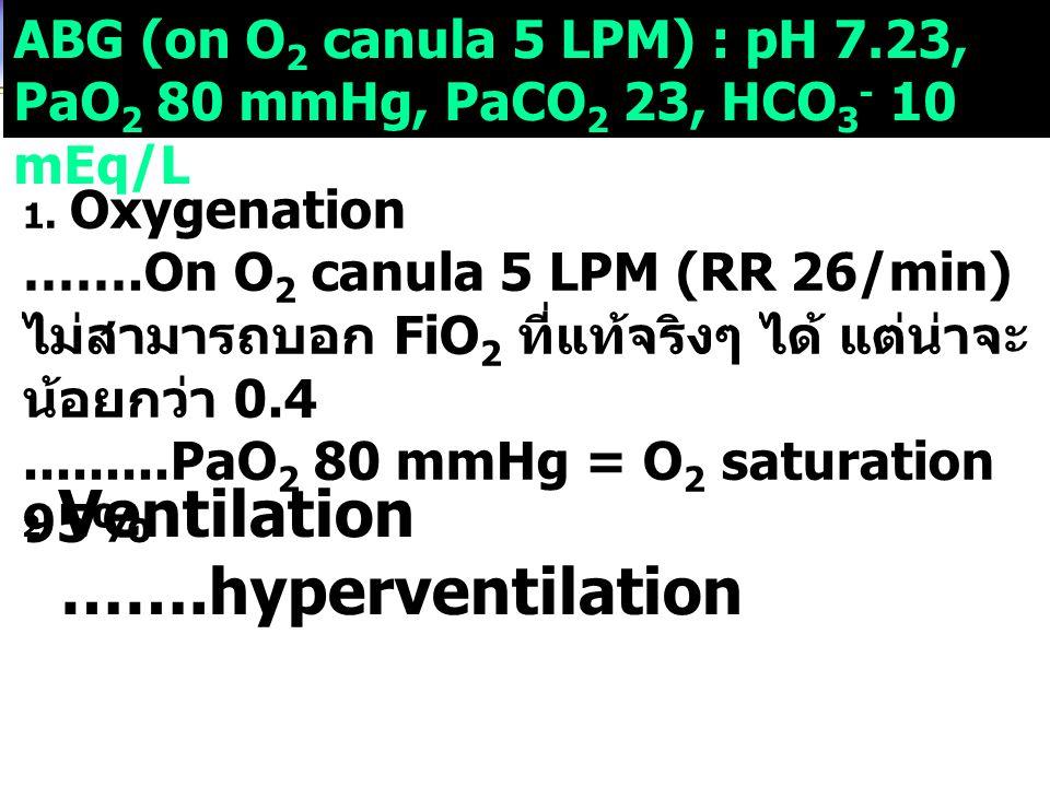 ABG (on O 2 canula 5 LPM) : pH 7.23, PaO 2 80 mmHg, PaCO 2 23, HCO 3 - 10 mEq/L 1. Oxygenation …….On O 2 canula 5 LPM (RR 26/min) ไม่สามารถบอก FiO 2 ท