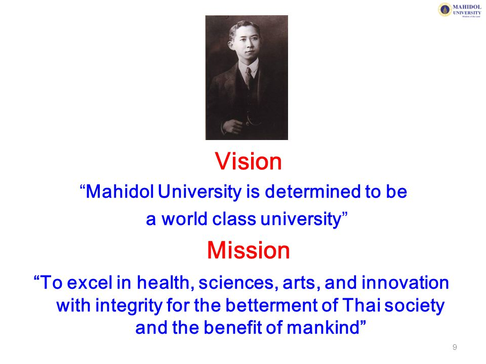 "Vision ""Mahidol University is determined to be a world class university"" Mission ""To excel in health, sciences, arts, and innovation with integrity fo"