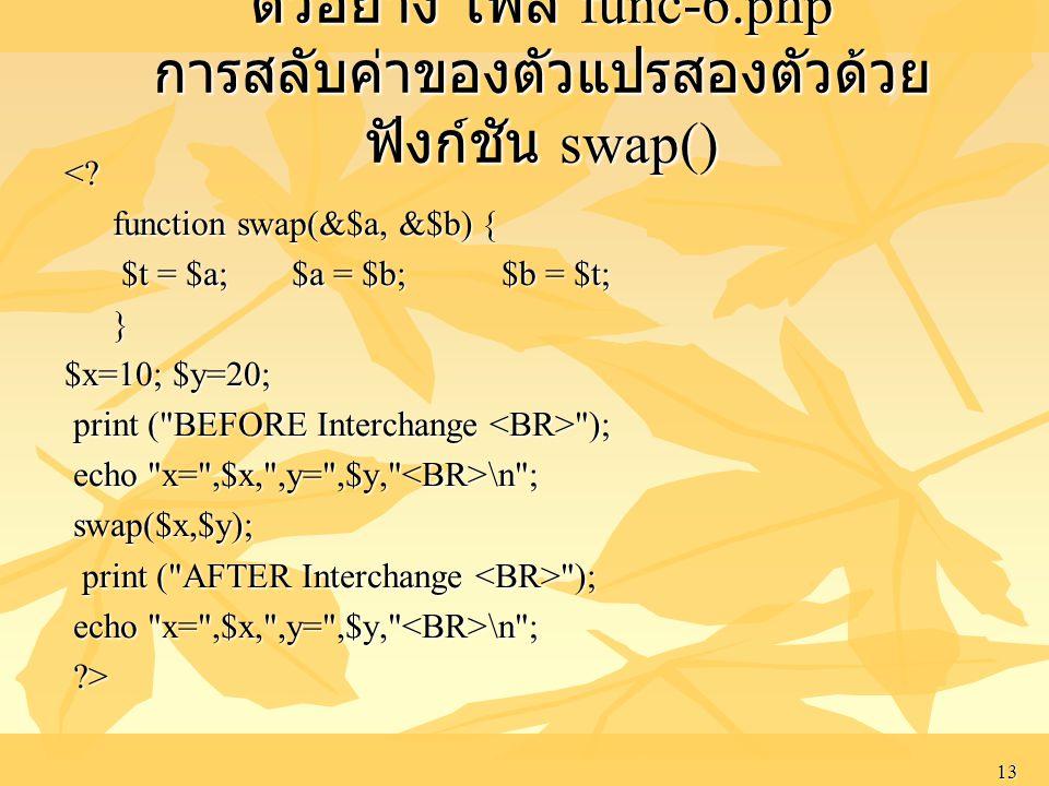 13 ตัวอย่าง ไฟล์ func-6.php การสลับค่าของตัวแปรสองตัวด้วย ฟังก์ชัน swap() <? function swap(&$a, &$b) { function swap(&$a, &$b) { $t = $a; $a = $b; $b