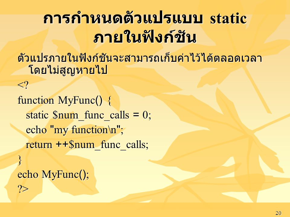 20 การกำหนดตัวแปรแบบ static ภายในฟังก์ชัน ตัวแปรภายในฟังก์ชันจะสามารถเก็บค่าไว้ได้ตลอดเวลา โดยไม่สูญหายไป <? function MyFunc() { static $num_func_call