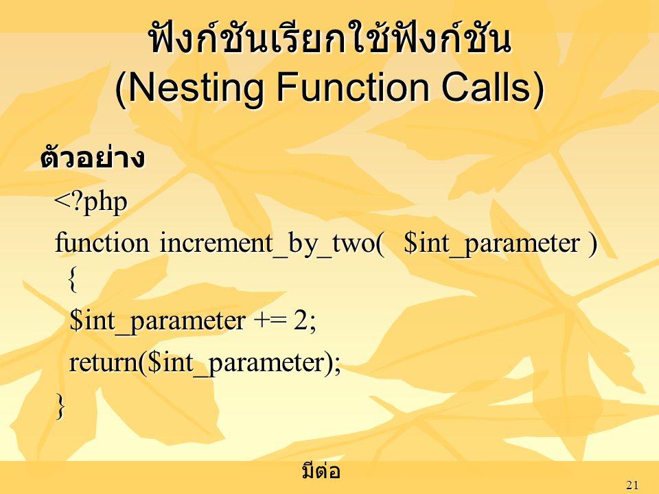 21 ฟังก์ชันเรียกใช้ฟังก์ชัน (Nesting Function Calls) ตัวอย่าง <?php <?php function increment_by_two( $int_parameter ) { function increment_by_two( $in
