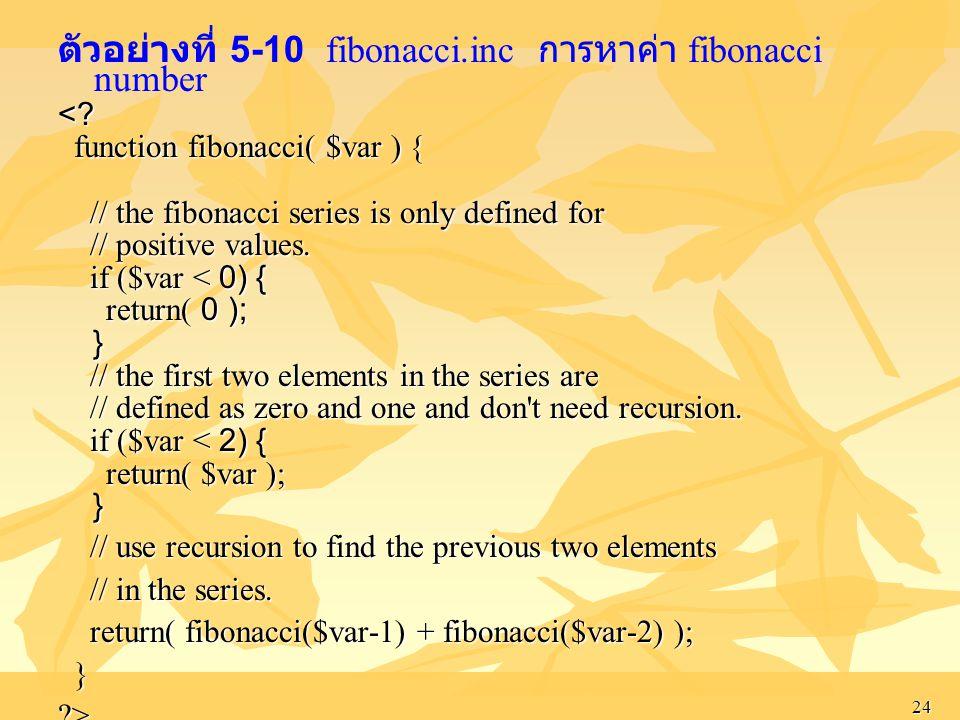 24 ตัวอย่างที่ 5-10 fibonacci.inc การหาค่า fibonacci number<? function fibonacci( $var ) { function fibonacci( $var ) { // the fibonacci series is onl