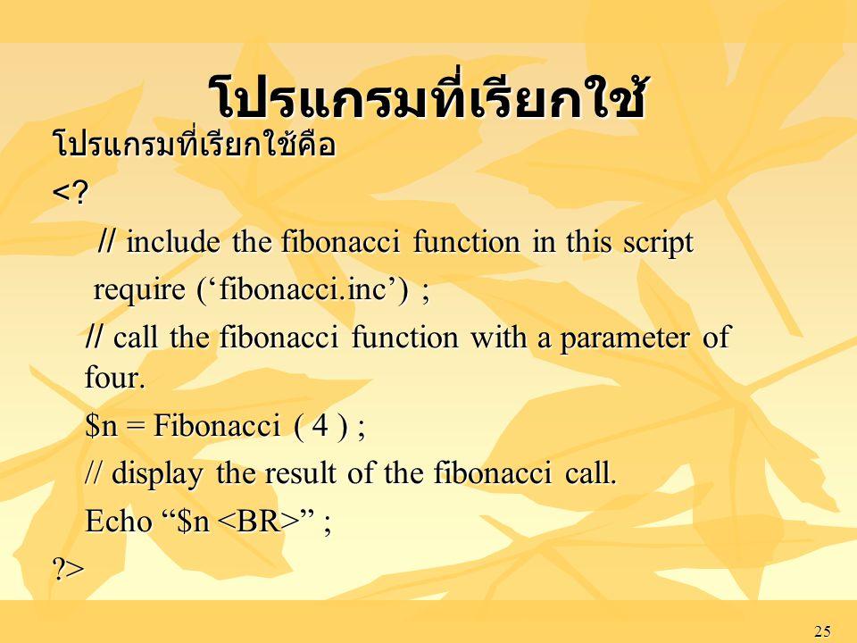 25 โปรแกรมที่เรียกใช้คือ<? // include the fibonacci function in this script // include the fibonacci function in this script require ('fibonacci.inc')