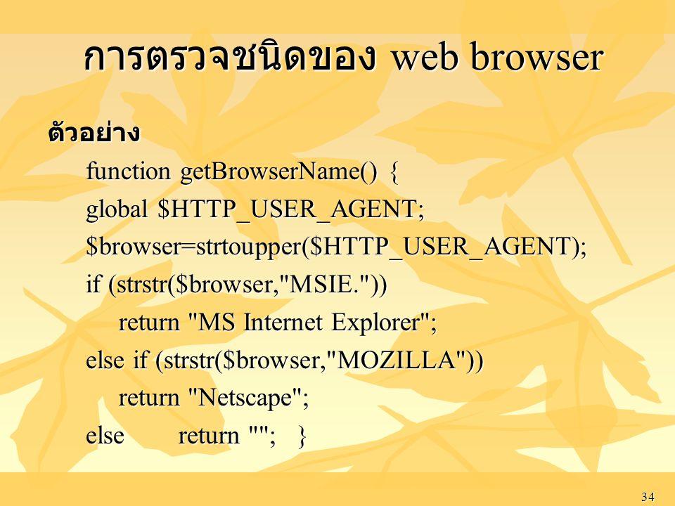 34 การตรวจชนิดของ web browser การตรวจชนิดของ web browser ตัวอย่าง ตัวอย่าง function getBrowserName() { function getBrowserName() { global $HTTP_USER_AGENT; global $HTTP_USER_AGENT; $browser=strtoupper($HTTP_USER_AGENT); $browser=strtoupper($HTTP_USER_AGENT); if (strstr($browser, MSIE. )) if (strstr($browser, MSIE. )) return MS Internet Explorer ; return MS Internet Explorer ; else if (strstr($browser, MOZILLA )) else if (strstr($browser, MOZILLA )) return Netscape ; return Netscape ; else return ; } else return ; }