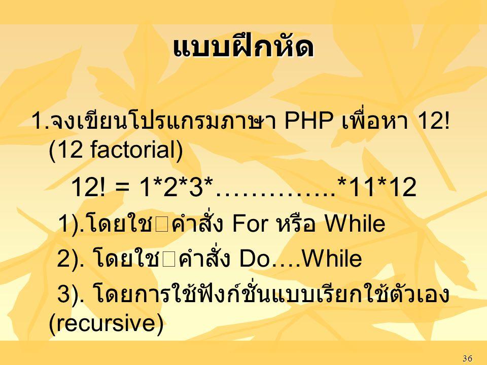 36 แบบฝึกหัด 1. จงเขียนโปรแกรมภาษา PHP เพื่อหา 12! (12 factorial) 12! = 1*2*3*…………..*11*12 1). โดยใชคําสั่ง For หรือ While 2). โดยใชคําสั่ง Do….Whil