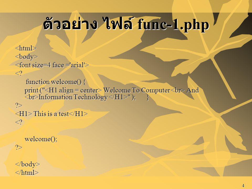 4 ตัวอย่าง ไฟล์ func-1.php <html><body> <? function welcome() { function welcome() { print (