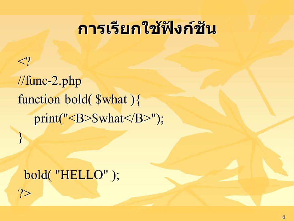 6 การเรียกใช้ฟังก์ชัน <?//func-2.php function bold( $what ){ print(