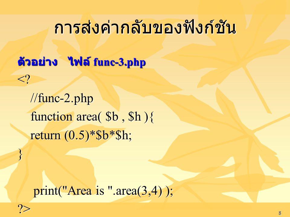 8 การส่งค่ากลับของฟังก์ชัน ตัวอย่าง ไฟล์ func-3.php <? //func-2.php //func-2.php function area( $b, $h ){ function area( $b, $h ){ return (0.5)*$b*$h;