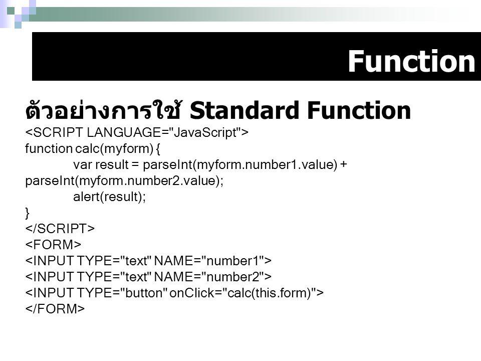 Function ตัวอย่างการใช้ Standard Function function calc(myform) { var result = parseInt(myform.number1.value) + parseInt(myform.number2.value); alert(
