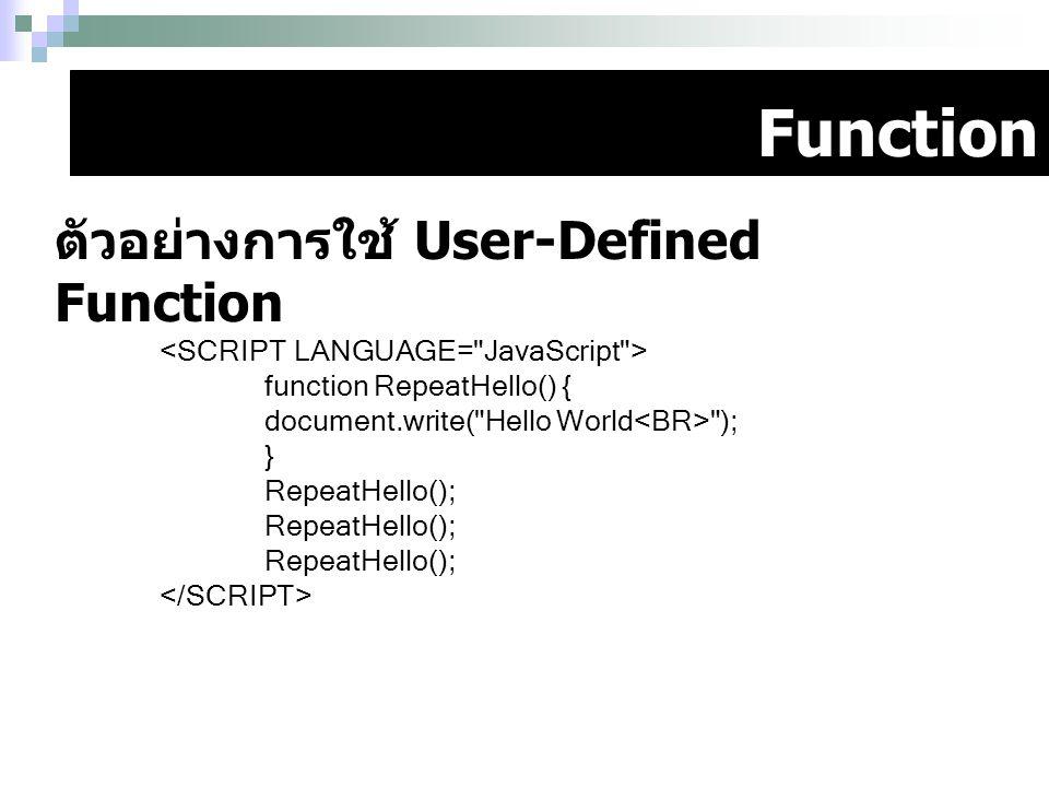 Function ตัวอย่างการใช้ User-Defined Function function RepeatHello() { document.write(